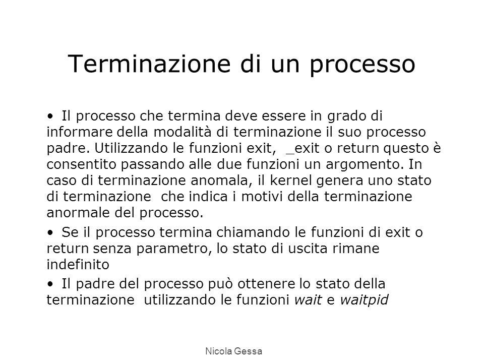 Nicola Gessa Terminazione di un processo Il processo che termina deve essere in grado di informare della modalità di terminazione il suo processo padre.