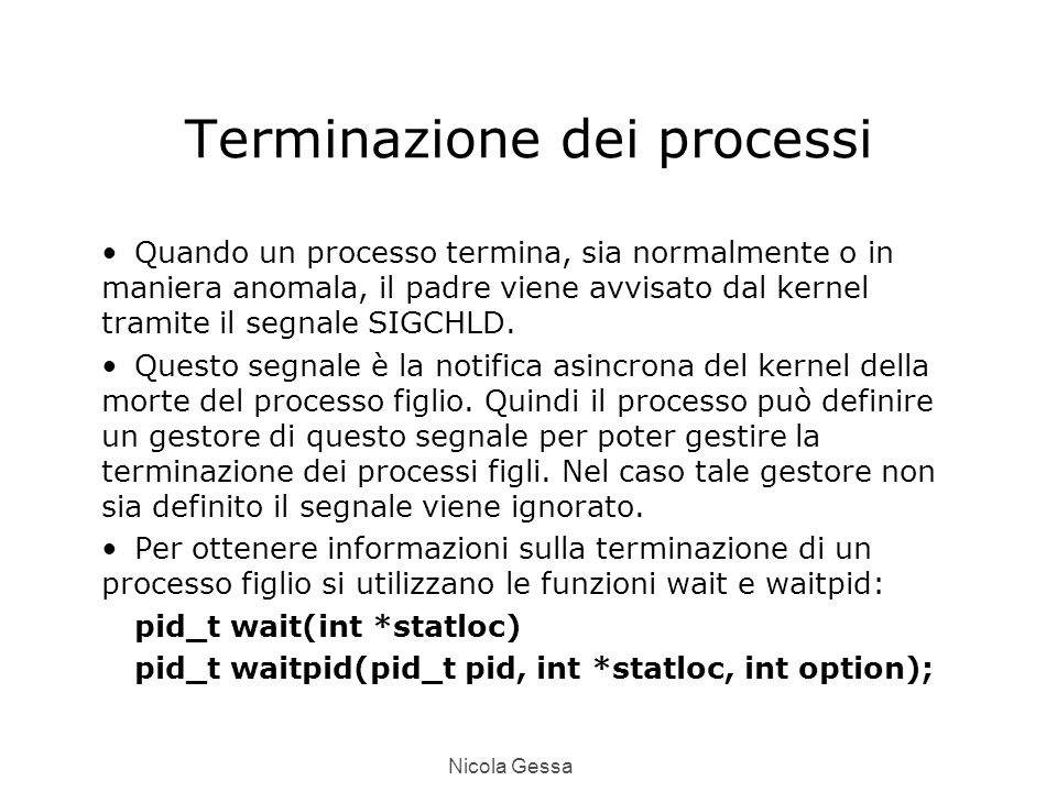 Nicola Gessa Terminazione dei processi Quando un processo termina, sia normalmente o in maniera anomala, il padre viene avvisato dal kernel tramite il segnale SIGCHLD.