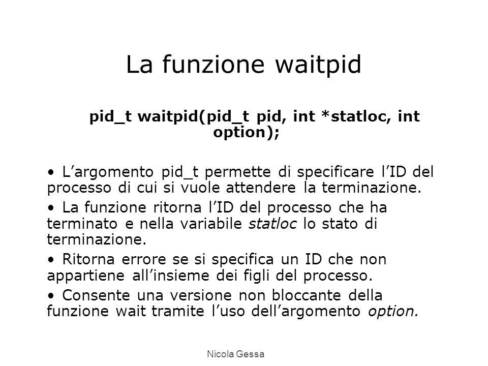 Nicola Gessa La funzione waitpid pid_t waitpid(pid_t pid, int *statloc, int option); L'argomento pid_t permette di specificare l'ID del processo di cui si vuole attendere la terminazione.
