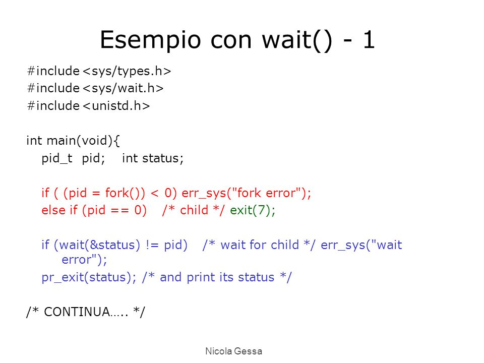 Nicola Gessa Esempio con wait() - 1 #include int main(void){ pid_tpid; intstatus; if ( (pid = fork()) < 0) err_sys( fork error ); else if (pid == 0)/* child */ exit(7); if (wait(&status) != pid)/* wait for child */ err_sys( wait error ); pr_exit(status);/* and print its status */ /* CONTINUA…..