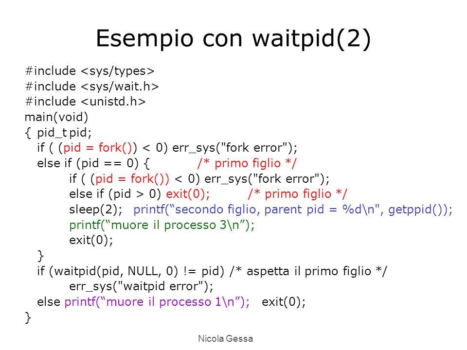 Nicola Gessa Esempio con waitpid(2) #include main(void) {pid_tpid; if ( (pid = fork()) < 0) err_sys( fork error ); else if (pid == 0) {/* primo figlio */ if ( (pid = fork()) < 0) err_sys( fork error ); else if (pid > 0) exit(0); /* primo figlio */ sleep(2);printf( secondo figlio, parent pid = %d\n , getppid()); printf( muore il processo 3\n ); exit(0); } if (waitpid(pid, NULL, 0) != pid)/* aspetta il primo figlio */ err_sys( waitpid error ); else printf( muore il processo 1\n );exit(0); }
