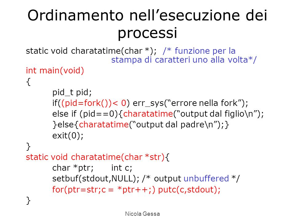 Nicola Gessa Ordinamento nell'esecuzione dei processi static void charatatime(char *); /* funzione per la stampa di caratteri uno alla volta*/ int main(void) { pid_t pid; if((pid=fork())< 0) err_sys( errore nella fork ); else if (pid==0){charatatime( output dal figlio\n ); }else{charatatime( output dal padre\n );} exit(0); } static void charatatime(char *str){ char *ptr;int c; setbuf(stdout,NULL); /* output unbuffered */ for(ptr=str;c = *ptr++;) putc(c,stdout); }