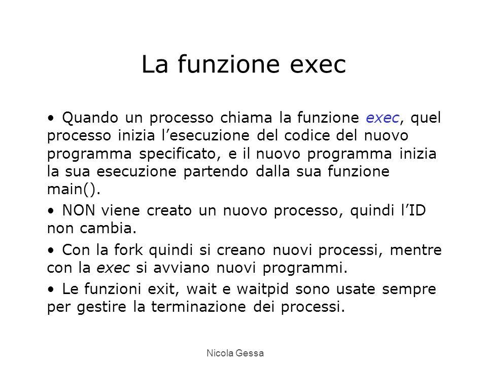 Nicola Gessa La funzione exec Quando un processo chiama la funzione exec, quel processo inizia l'esecuzione del codice del nuovo programma specificato, e il nuovo programma inizia la sua esecuzione partendo dalla sua funzione main().