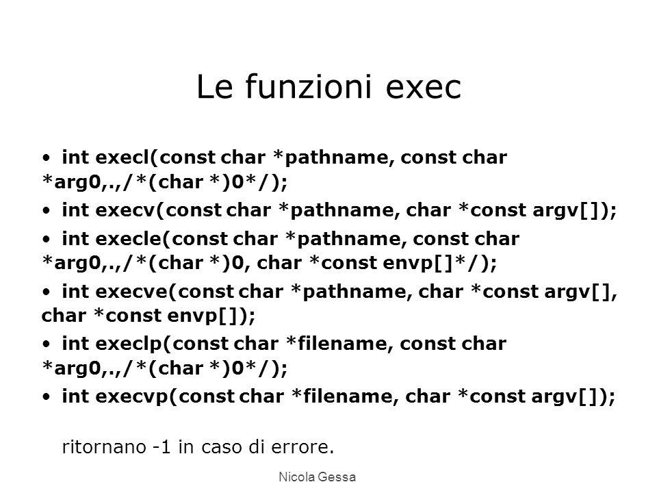 Nicola Gessa Le funzioni exec int execl(const char *pathname, const char *arg0,.,/*(char *)0*/); int execv(const char *pathname, char *const argv[]); int execle(const char *pathname, const char *arg0,.,/*(char *)0, char *const envp[]*/); int execve(const char *pathname, char *const argv[], char *const envp[]); int execlp(const char *filename, const char *arg0,.,/*(char *)0*/); int execvp(const char *filename, char *const argv[]); ritornano -1 in caso di errore.