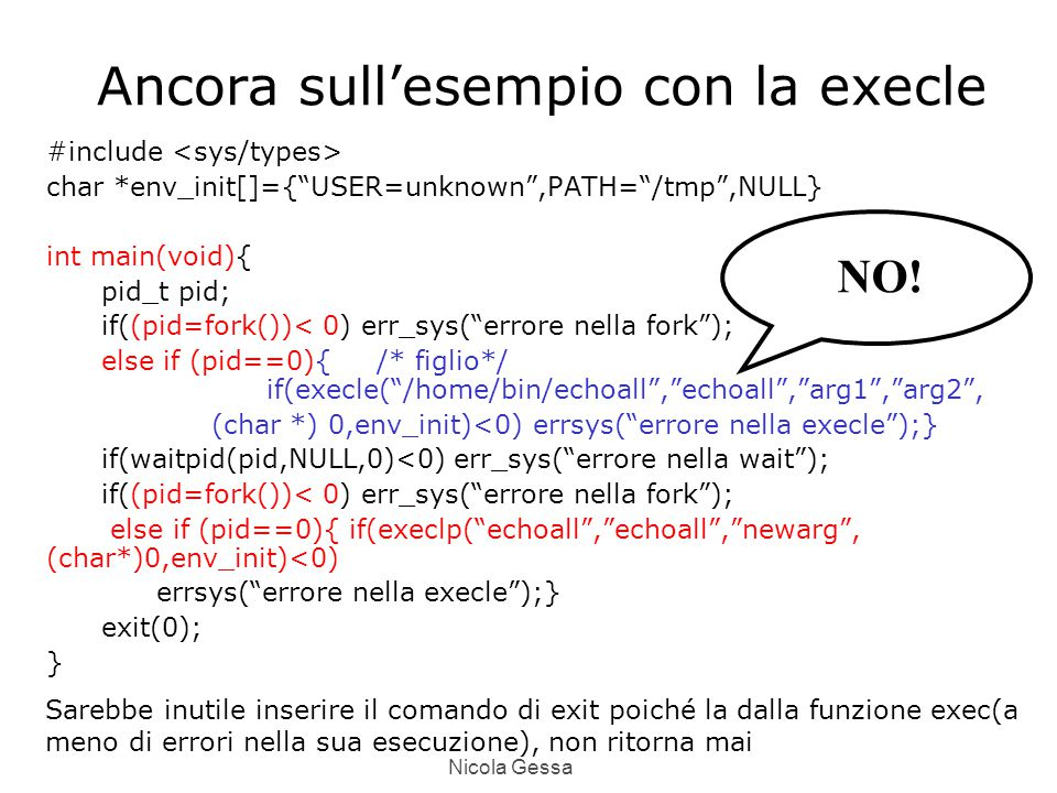 Nicola Gessa Ancora sull'esempio con la execle #include char *env_init[]={ USER=unknown ,PATH= /tmp ,NULL} int main(void){ pid_t pid; if((pid=fork())< 0) err_sys( errore nella fork ); else if (pid==0){ /* figlio*/ if(execle( /home/bin/echoall , echoall , arg1 , arg2 , (char *) 0,env_init)<0) errsys( errore nella execle );} if(waitpid(pid,NULL,0)<0) err_sys( errore nella wait ); if((pid=fork())< 0) err_sys( errore nella fork ); else if (pid==0){ if(execlp( echoall , echoall , newarg , (char*)0,env_init)<0) errsys( errore nella execle );} exit(0); } NO.