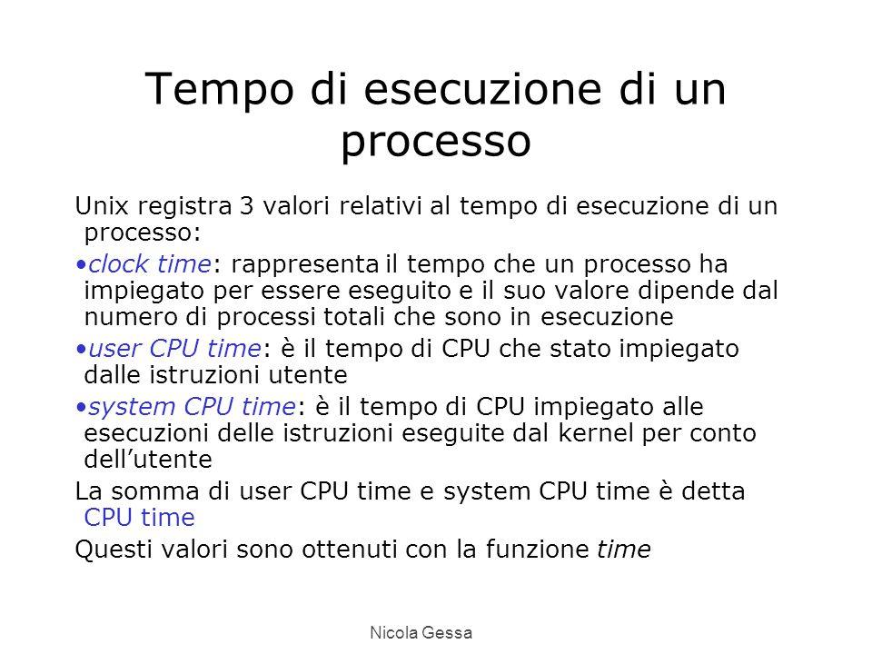 Nicola Gessa Tempo di esecuzione di un processo Unix registra 3 valori relativi al tempo di esecuzione di un processo: clock time: rappresenta il tempo che un processo ha impiegato per essere eseguito e il suo valore dipende dal numero di processi totali che sono in esecuzione user CPU time: è il tempo di CPU che stato impiegato dalle istruzioni utente system CPU time: è il tempo di CPU impiegato alle esecuzioni delle istruzioni eseguite dal kernel per conto dell'utente La somma di user CPU time e system CPU time è detta CPU time Questi valori sono ottenuti con la funzione time