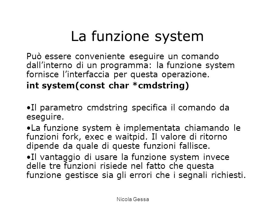 Nicola Gessa La funzione system Può essere conveniente eseguire un comando dall'interno di un programma: la funzione system fornisce l'interfaccia per questa operazione.