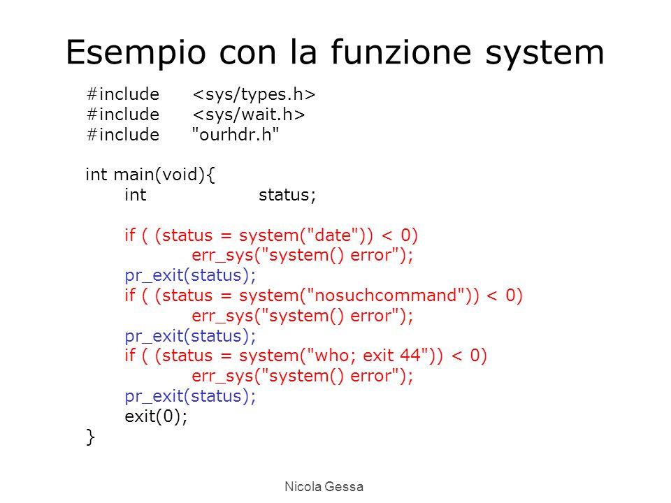 Nicola Gessa Esempio con la funzione system #include #include ourhdr.h int main(void){ intstatus; if ( (status = system( date )) < 0) err_sys( system() error ); pr_exit(status); if ( (status = system( nosuchcommand )) < 0) err_sys( system() error ); pr_exit(status); if ( (status = system( who; exit 44 )) < 0) err_sys( system() error ); pr_exit(status); exit(0); }