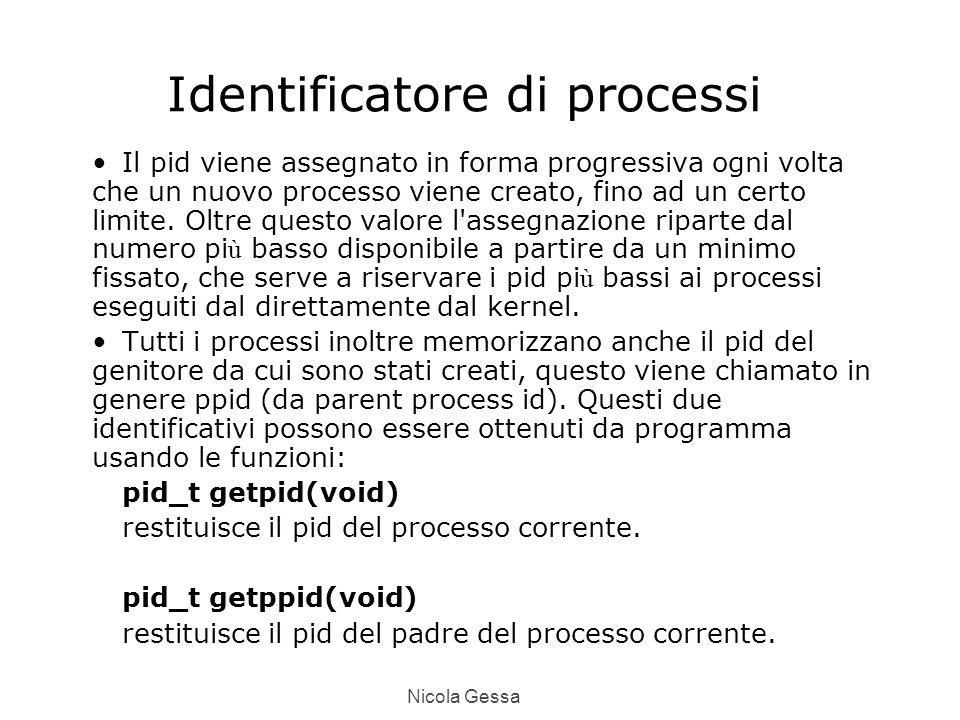 Nicola Gessa Identificatore di processi Il pid viene assegnato in forma progressiva ogni volta che un nuovo processo viene creato, fino ad un certo limite.
