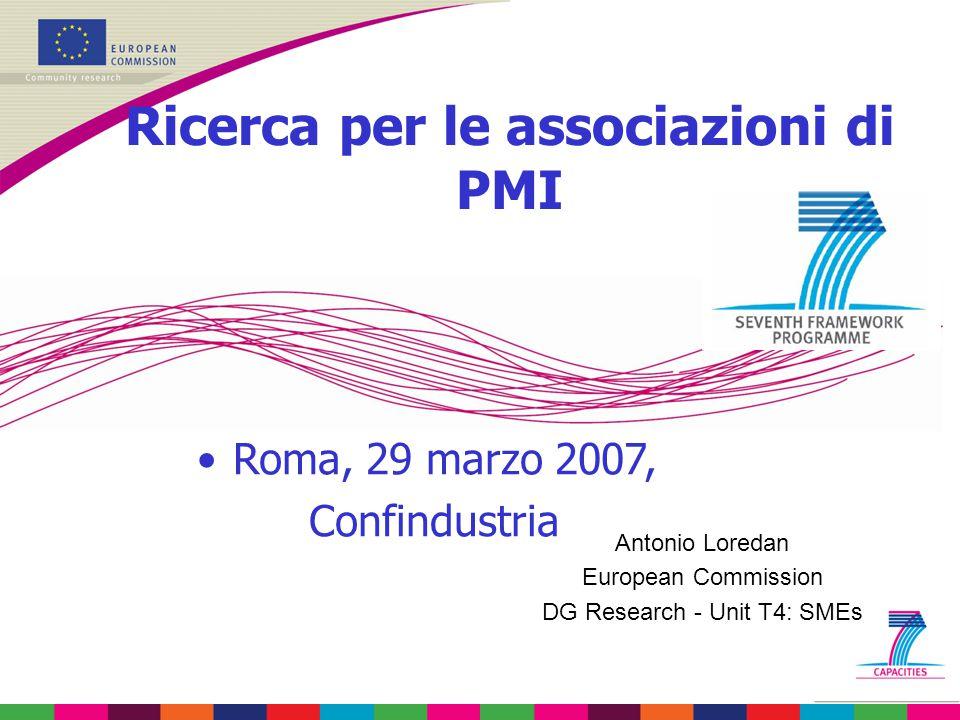 Antonio Loredan European Commission DG Research - Unit T4: SMEs Ricerca per le associazioni di PMI Roma, 29 marzo 2007, Confindustria