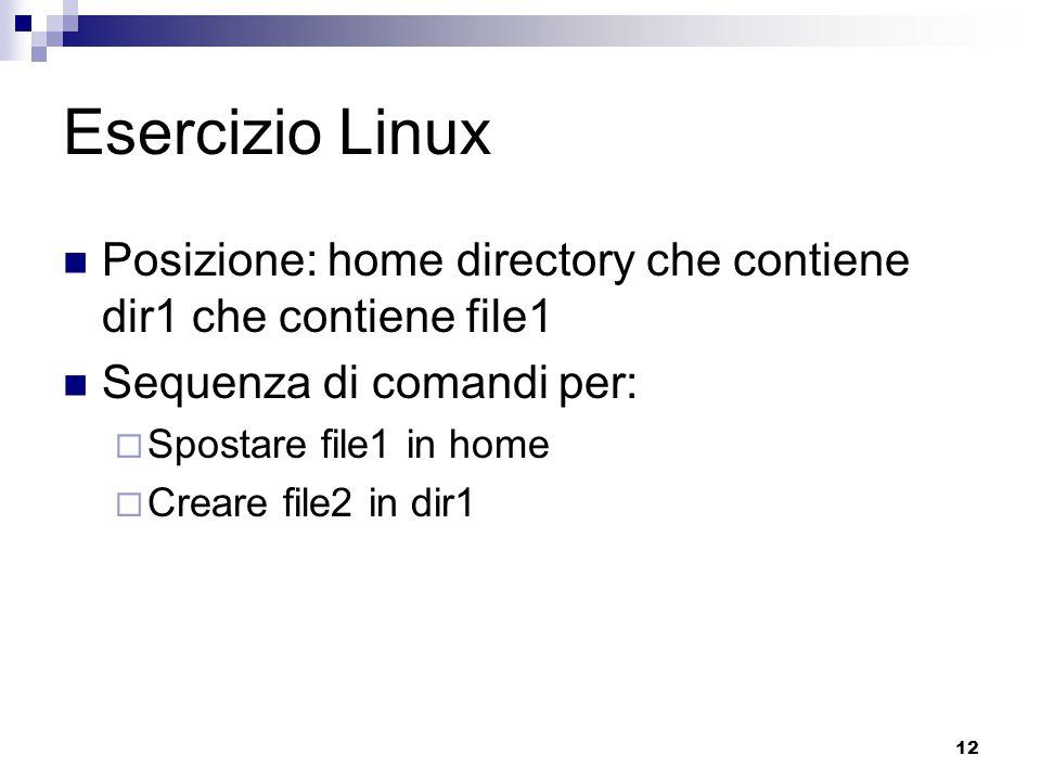 12 Esercizio Linux Posizione: home directory che contiene dir1 che contiene file1 Sequenza di comandi per:  Spostare file1 in home  Creare file2 in