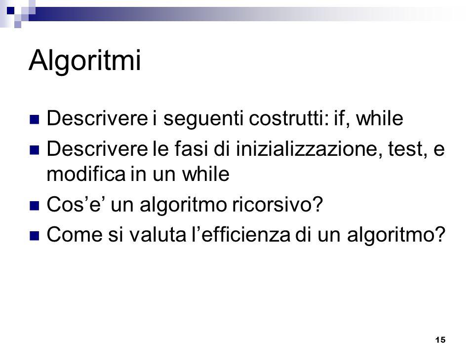 15 Algoritmi Descrivere i seguenti costrutti: if, while Descrivere le fasi di inizializzazione, test, e modifica in un while Cos'e' un algoritmo ricor
