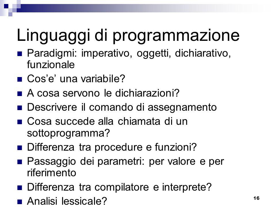 16 Linguaggi di programmazione Paradigmi: imperativo, oggetti, dichiarativo, funzionale Cos'e' una variabile? A cosa servono le dichiarazioni? Descriv