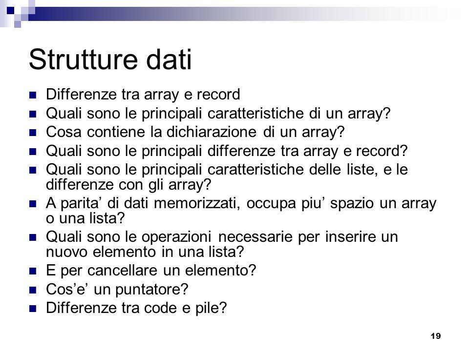 19 Strutture dati Differenze tra array e record Quali sono le principali caratteristiche di un array? Cosa contiene la dichiarazione di un array? Qual