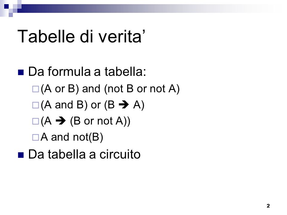 2 Tabelle di verita' Da formula a tabella:  (A or B) and (not B or not A)  (A and B) or (B  A)  (A  (B or not A))  A and not(B) Da tabella a cir