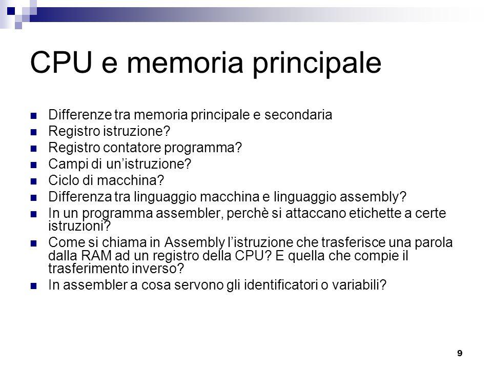 9 CPU e memoria principale Differenze tra memoria principale e secondaria Registro istruzione? Registro contatore programma? Campi di un'istruzione? C