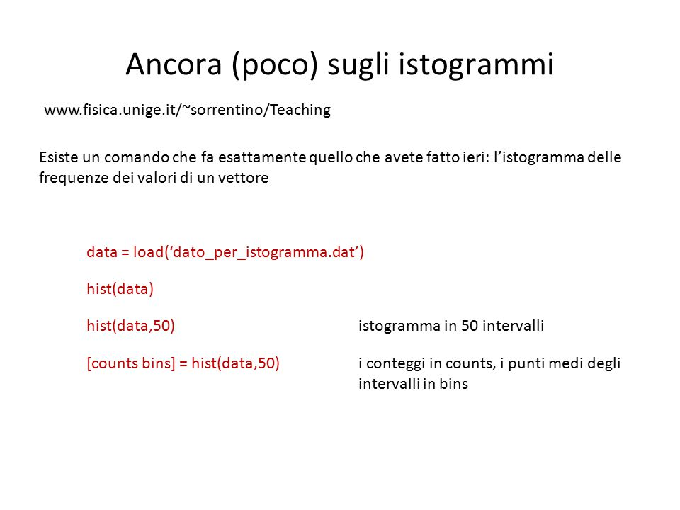 Ancora (poco) sugli istogrammi Esiste un comando che fa esattamente quello che avete fatto ieri: l'istogramma delle frequenze dei valori di un vettore hist(data) hist(data,50)istogramma in 50 intervalli data = load('dato_per_istogramma.dat') [counts bins] = hist(data,50)i conteggi in counts, i punti medi degli intervalli in bins www.fisica.unige.it/~sorrentino/Teaching