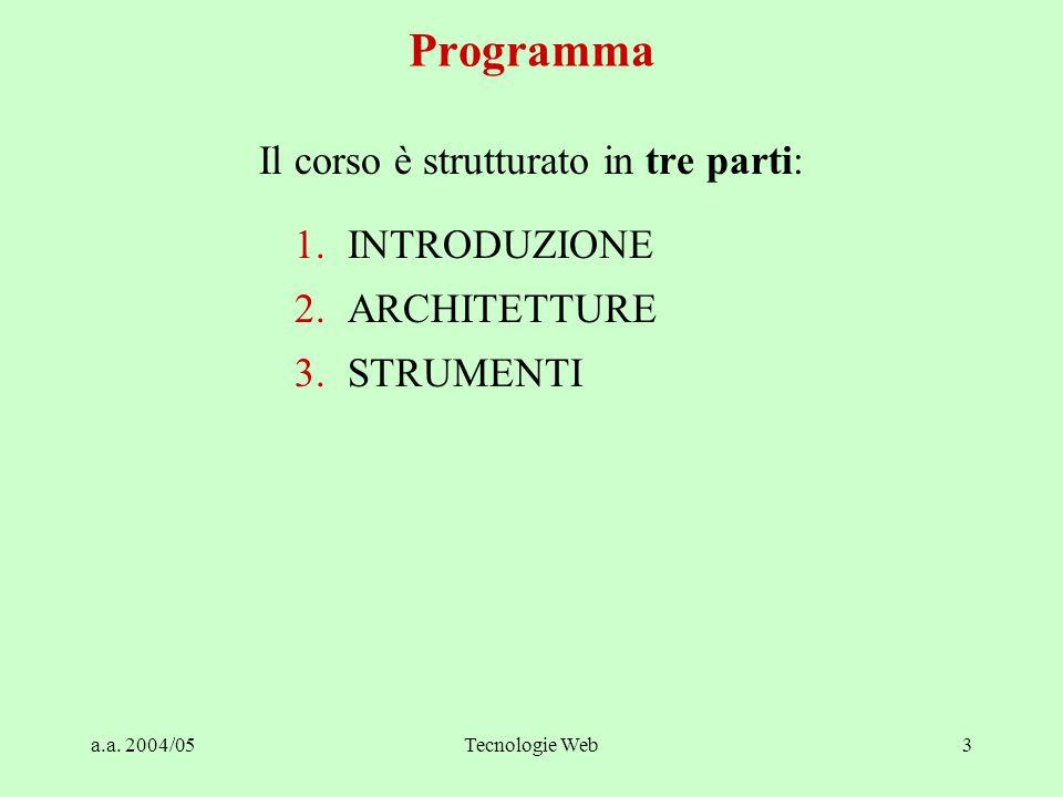 a.a. 2004/05Tecnologie Web3 Programma Il corso è strutturato in tre parti: 1.INTRODUZIONE 2.ARCHITETTURE 3.STRUMENTI