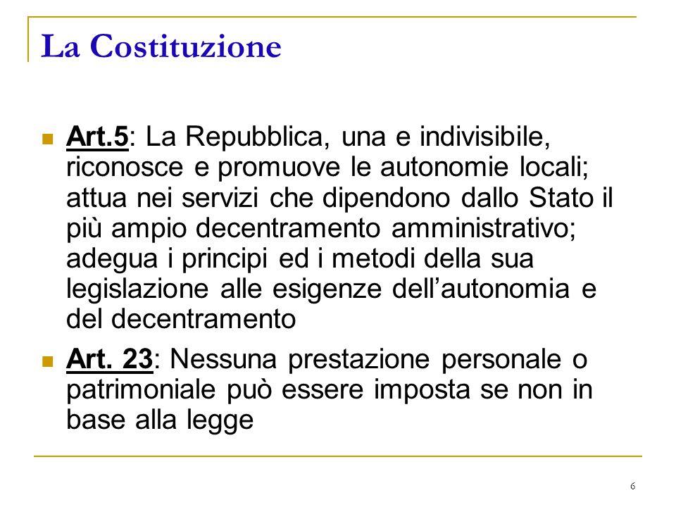 6 La Costituzione Art.5: La Repubblica, una e indivisibile, riconosce e promuove le autonomie locali; attua nei servizi che dipendono dallo Stato il più ampio decentramento amministrativo; adegua i principi ed i metodi della sua legislazione alle esigenze dell'autonomia e del decentramento Art.