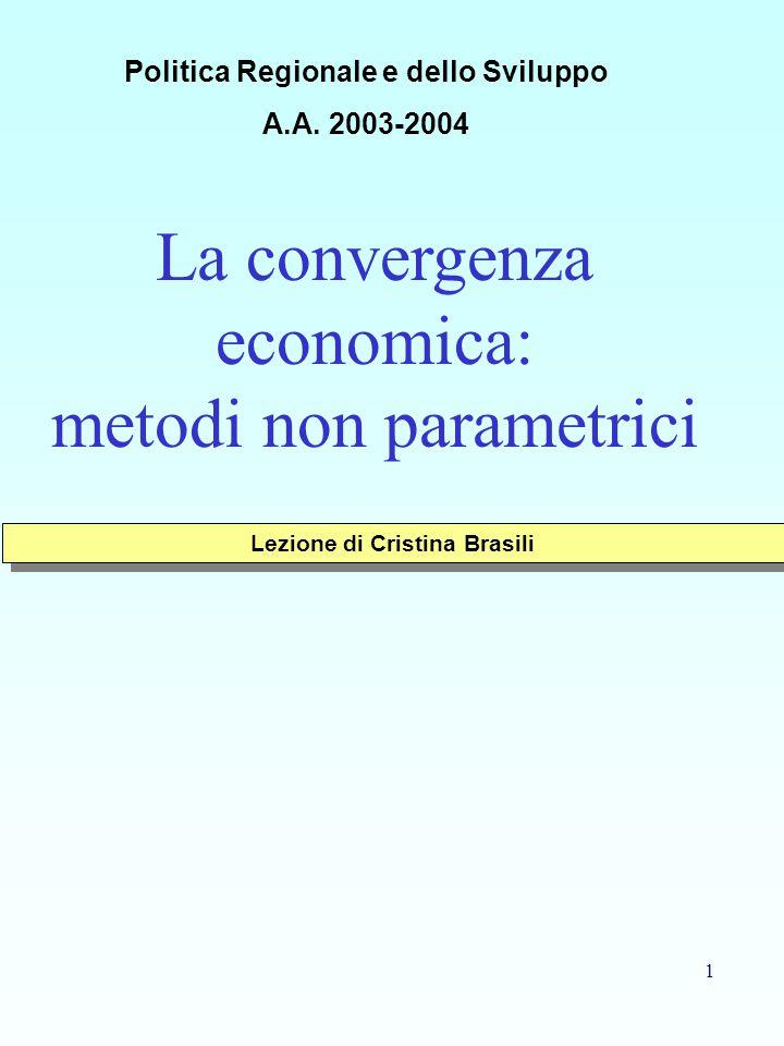 1 La convergenza economica: metodi non parametrici Lezione di Cristina Brasili Politica Regionale e dello Sviluppo A.A. 2003-2004