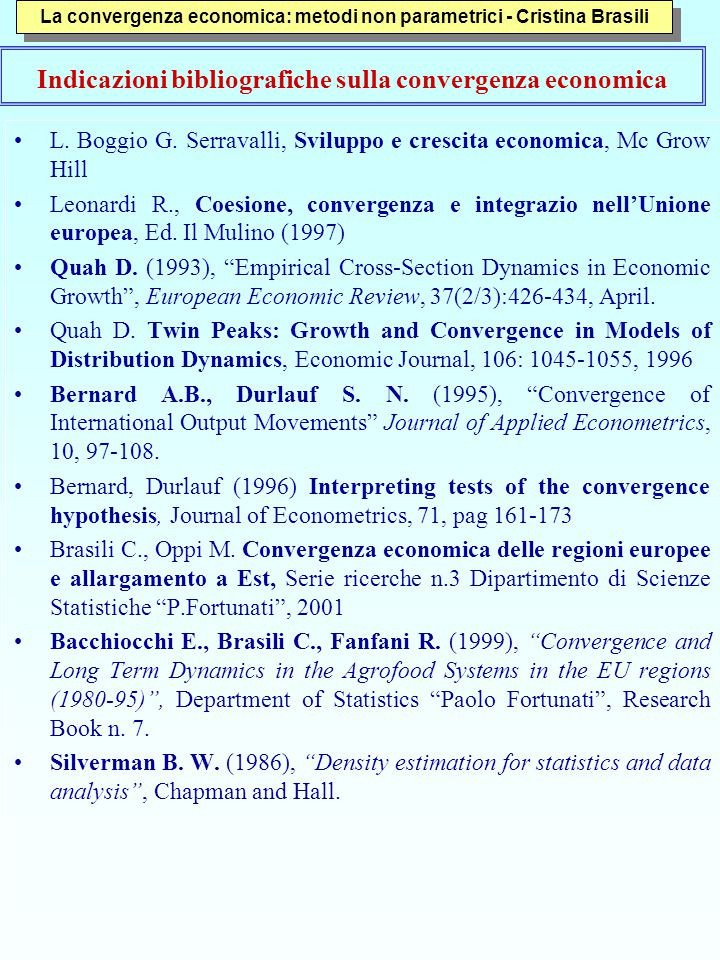 Critiche ai metodi di analisi della convergenza parametrica Un segno negativo e significativo del coefficiente beta in una regressione cross-country viene interpretato come convergenza condizionata L'approccio alla beta e alla sigma convergenza spesso porta a verificare convergenza anche quando non c'è Bernard e Durlauf (1995) mostrano che lo stimatore beta non riesce ad identificare uno o più paesi che divergono Quah (1993) mostra che i cambiamenti di traiettoria sono frequenti e quindi i sentieri di crescita non sono abbastanza stabili da utilizzare interpolazioni La stima beta tende inoltre a essere sistematicamente intorno al 2% (Canova e Marcet, 1995; Pesaran e Smith 1995) (Boggio, Serravalli da pag.
