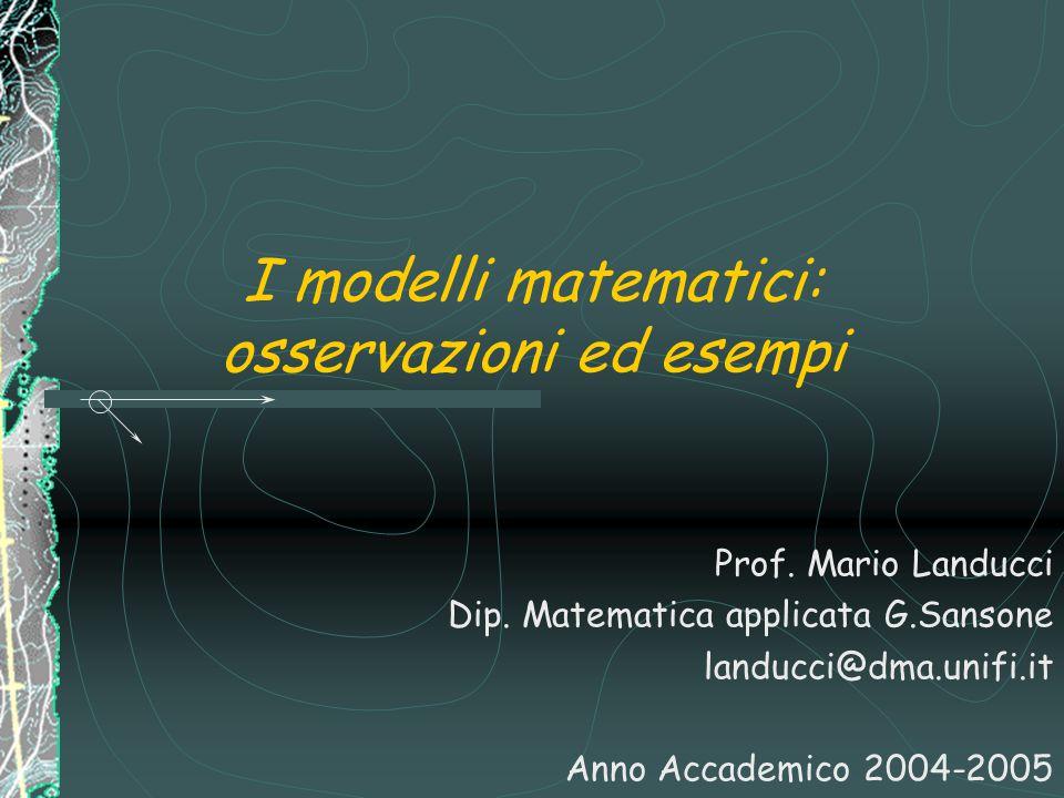 I modelli matematici: osservazioni ed esempi Prof. Mario Landucci Dip. Matematica applicata G.Sansone landucci@dma.unifi.it Anno Accademico 2004-2005