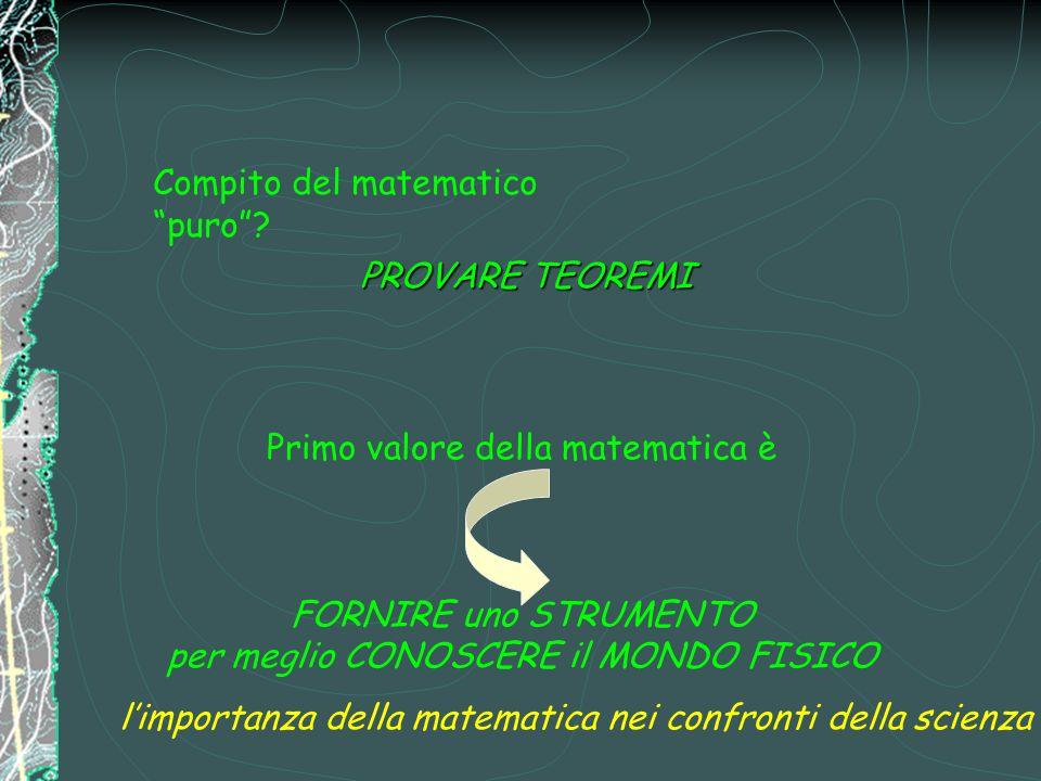 """Compito del matematico """"puro""""? Primo valore della matematica è FORNIRE uno STRUMENTO per meglio CONOSCERE il MONDO FISICO l'importanza della matematic"""
