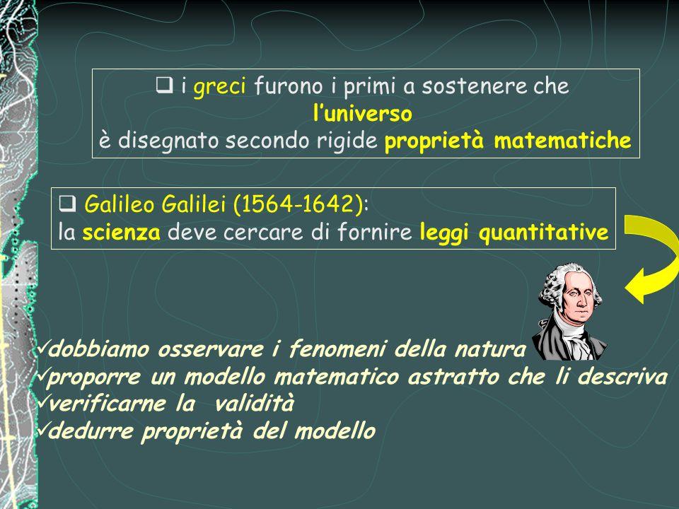  i greci furono i primi a sostenere che l'universo è disegnato secondo rigide proprietà matematiche  Galileo Galilei (1564-1642): la scienza deve cercare di fornire leggi quantitative dobbiamo osservare i fenomeni della natura proporre un modello matematico astratto che li descriva verificarne la validità dedurre proprietà del modello