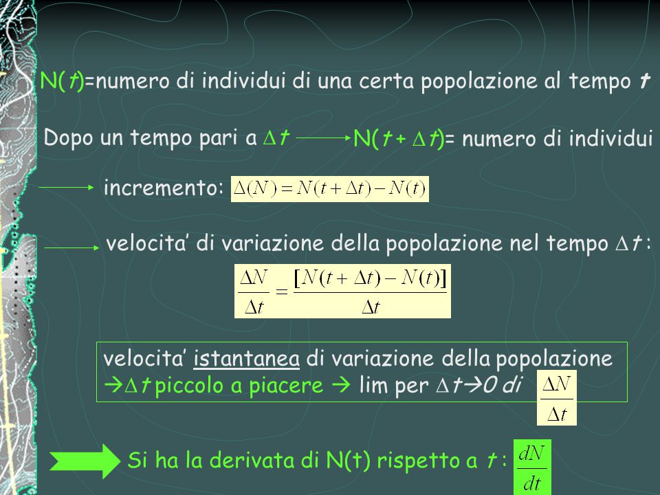 N(t)=numero di individui di una certa popolazione al tempo t Dopo un tempo pari a  t N(t +  t)= numero di individui incremento: velocita' di variazione della popolazione nel tempo  t : velocita' istantanea di variazione della popolazione   t piccolo a piacere  lim per  t  0 di Si ha la derivata di N(t) rispetto a t :