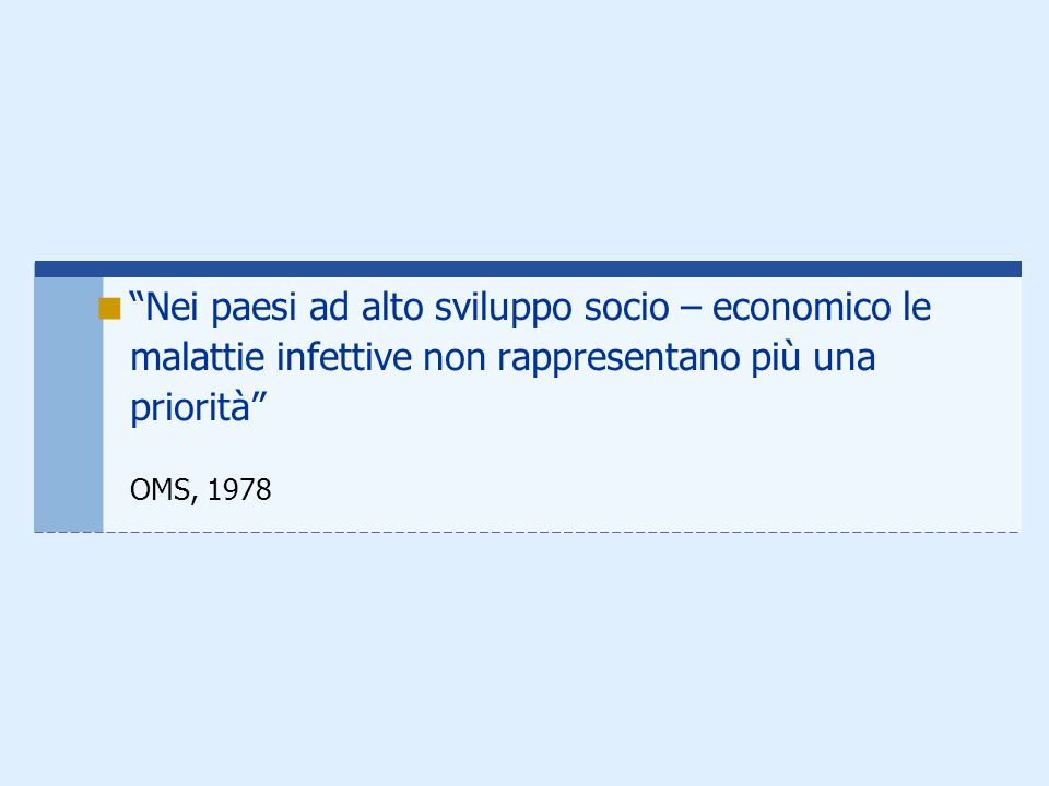 """ """"Nei paesi ad alto sviluppo socio – economico le malattie infettive non rappresentano più una priorità"""" OMS, 1978"""