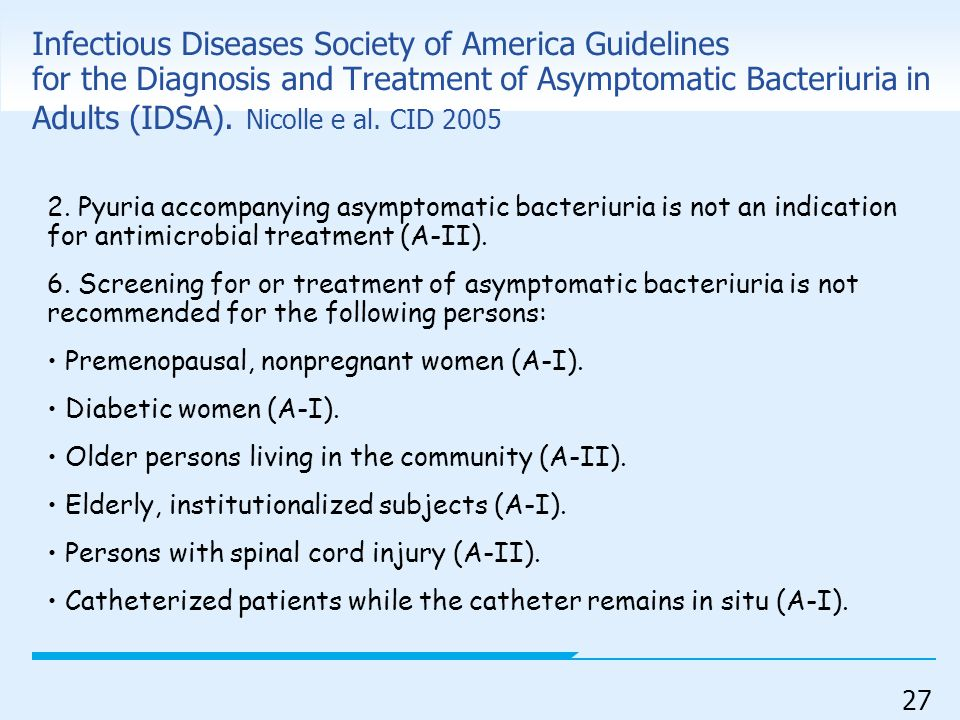 27 Infectious Diseases Society of America Guidelines for the Diagnosis and Treatment of Asymptomatic Bacteriuria in Adults (IDSA). Nicolle e al. CID 2