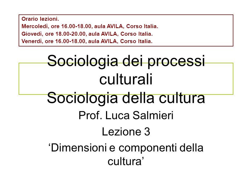 Sociologia dei processi culturali Sociologia della cultura Prof. Luca Salmieri Lezione 3 'Dimensioni e componenti della cultura' Orario lezioni. Merco