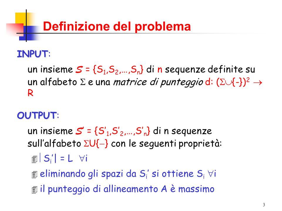 3 Definizione del problema INPUT INPUT: un insieme S = {S 1,S 2,…,S n } di n sequenze definite su un alfabeto  e  una matrice di punteggio d: (  {-}) 2  R OUTPUT OUTPUT: un insieme S ' = {S' 1,S' 2,…,S' n } di n sequenze sull'alfabeto  U{  } con le seguenti proprietà: 4  S i '| = L  i 4 eliminando gli spazi da S i ' si ottiene S i  i 4 il punteggio di allineamento A è massimo