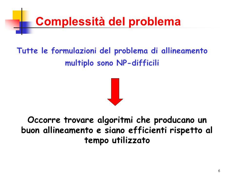 6 Tutte le formulazioni del problema di allineamento multiplo sono NP-difficili Complessità del problema Occorre trovare algoritmi che producano un buon allineamento e siano efficienti rispetto al tempo utilizzato