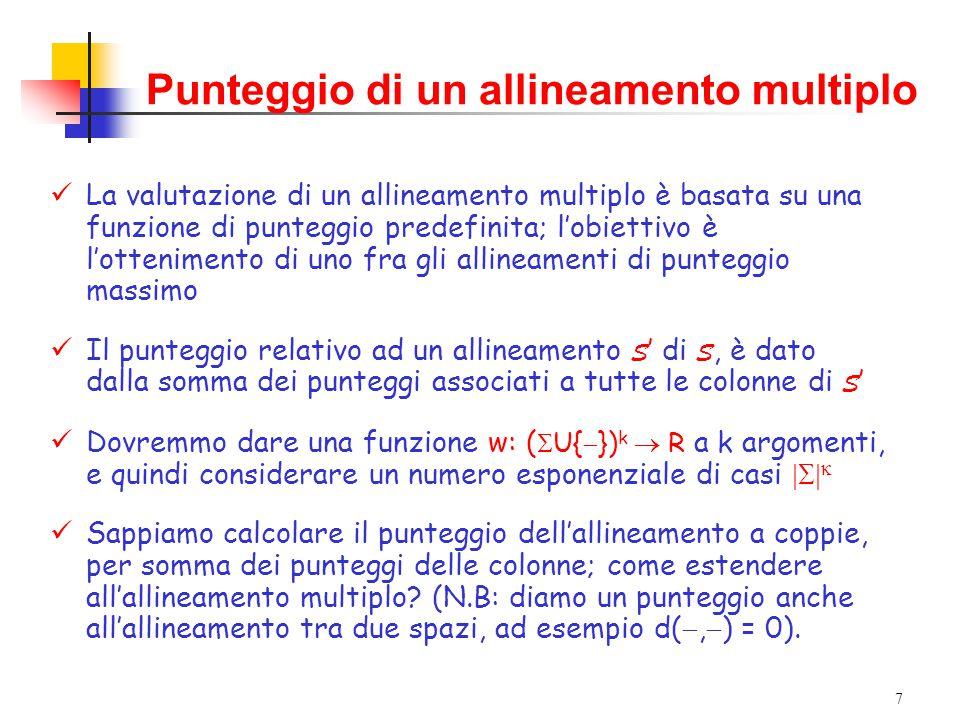 7 La valutazione di un allineamento multiplo è basata su una funzione di punteggio predefinita; l'obiettivo è l'ottenimento di uno fra gli allineamenti di punteggio massimo Il punteggio relativo ad un allineamento S ' di S, è dato dalla somma dei punteggi associati a tutte le colonne di S ' Dovremmo dare una funzione w: (  U{  }) k  R a k argomenti, e quindi considerare un numero esponenziale di casi   Sappiamo calcolare il punteggio dell'allineamento a coppie, per somma dei punteggi delle colonne; come estendere all'allineamento multiplo.