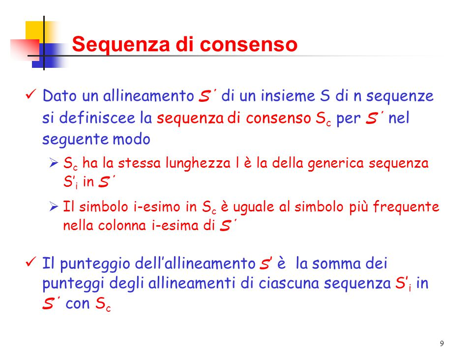 9 Sequenza di consenso Dato un allineamento S' di un insieme S di n sequenze si definiscee la sequenza di consenso S c per S' nel seguente modo  S c ha la stessa lunghezza l è la della generica sequenza S' i in S'  Il simbolo i-esimo in S c è uguale al simbolo più frequente nella colonna i-esima di S' Il punteggio dell'allineamento S ' è la somma dei punteggi degli allineamenti di ciascuna sequenza S' i in S' con S c