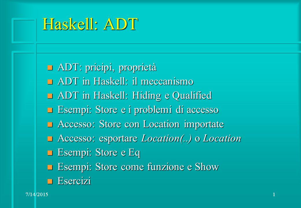7/14/20151 Haskell: ADT n ADT: pricipi, proprietà n ADT in Haskell: il meccanismo n ADT in Haskell: Hiding e Qualified n Esempi: Store e i problemi di accesso n Accesso: Store con Location importate n Accesso: esportare Location(..) o Location n Esempi: Store e Eq n Esempi: Store come funzione e Show n Esercizi