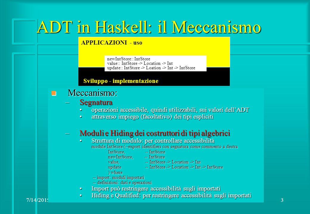 7/14/20153 ADT in Haskell: il Meccanismo APPLICAZIONI - uso newIntStore:: IntStore value:: IntStore -> Location -> Int update:: IntStore -> Loation -> Int -> IntStore Sviluppo - implementazione n Meccanismo: –Segnatura operazioni accessibile, quindi utilizzabili, sui valori dell'ADToperazioni accessibile, quindi utilizzabili, sui valori dell'ADT attraverso impiego (facoltativo) dei tipi esplicitiattraverso impiego (facoltativo) dei tipi espliciti –Moduli e Hiding dei costruttori di tipi algebrici Struttura di modulo: per controllare accessibilitàStruttura di modulo: per controllare accessibilità module IntStore (--export identifiers con segnatura come commento a destra IntStore, -- IntStore newIntStore, -- IntStore value, -- IntStore -> Location -> Int update -- IntStore -> Location -> Int -> IntStore update -- IntStore -> Location -> Int -> IntStore ) where -- import: moduli importati -- import: moduli importati -- definizioni: dati e operazioni -- definizioni: dati e operazioni Import può restringere accessibilità sugli importatiImport può restringere accessibilità sugli importati Hiding e Qualified: per restringere accessibilità sugli importatiHiding e Qualified: per restringere accessibilità sugli importati