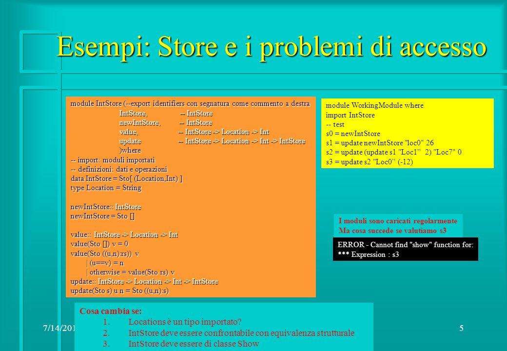 7/14/20156 Accesso: Store e il problema (1) Module Location ( Location -- il tipo è esportato Location -- il tipo è esportato )where )where data Location = L String module IntStore (--export identifiers con segnatura come IntStore, -- IntStore IntStore, -- IntStore … update -- IntStore -> Location -> Int -> IntStore update -- IntStore -> Location -> Int -> IntStore )where )where -- import: moduli importati import Location -- definizioni: dati e operazioni data IntStore = Sto[ (Location,Int) ] newIntStore:: IntStore newIntStore = Sto [] value:: IntStore -> Location -> Int value(Sto []) v = 0 --value(Sto ((u,n):rs)) v -- | (u==v) = n -- | otherwise = value(Sto rs) v update:: IntStore -> Location -> Int -> IntStore update(Sto s) u n = Sto ((u,n):s) module WorkingModule where import IntStore -- test s0 = newIntStore s1 = update newIntStore (L loc0 ) 26 s2 = update (update s1 (L Loc1 ) 2) (L Loc7 ) 0 s3 = update s2 (L Loc0 ) (-12) Il caricamento di IntStore è regolare ERROR - Undefined constructor function L Occorre rendere accessibile L anche a chi importa InstStore Location Il caricamento di WorkingModule produce Non basta Mettiamo da parte Eq