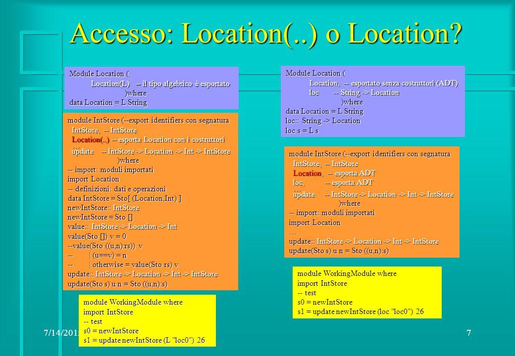 7/14/20158 Esempi: Store e Eq module IntStore (--export identifiers con segnatura IntStore, -- IntStore IntStore, -- IntStore Location, -- esporta Location con i costruttori Location, -- esporta Location con i costruttori loc, -- String -> Location loc, -- String -> Location … update -- IntStore -> Location -> Int -> IntStore update -- IntStore -> Location -> Int -> IntStore )where )where -- import: moduli importati import Location -- definizioni: dati e operazioni data IntStore = Sto[ (Location,Int) ] type Location = String newIntStore:: IntStore newIntStore = Sto [] value:: IntStore -> Location -> Int value(Sto []) v = 0 value(Sto ((u,n):rs)) v | (u==v) = n | (u==v) = n | otherwise = value(Sto rs) v | otherwise = value(Sto rs) v update:: IntStore -> Location -> Int -> IntStore update(Sto s) u n = Sto ((u,n):s) Module Location ( Location -- esportato senza costruttori (ADT) Location -- esportato senza costruttori (ADT) loc -- String -> Location loc -- String -> Location )where )where data Location = L String deriving(Eq) loc:: String -> Location loc s = L s module WorkingModule where import IntStore -- test s0 = newIntStore s1 = update newIntStore (loc loc0 ) 26