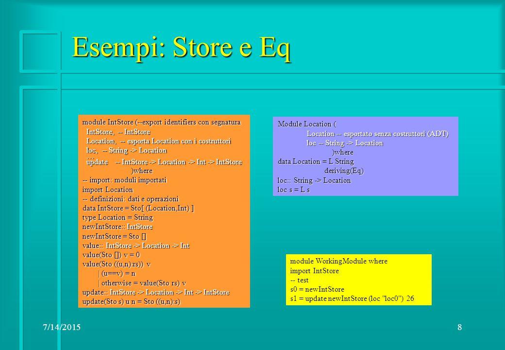 7/14/20159 Esempi: Store come funzione e Show module IntStore( IntStore, Location(..), Location(..), newIntStore, -- IntStore newIntStore, -- IntStore value, -- IntStore -> Location -> Maybe Int value, -- IntStore -> Location -> Maybe Int update -- IntStore -> Location -> Int -> IntStore update -- IntStore -> Location -> Int -> IntStore ) where import Location data IntStore = Sto (Maybe(Location -> Int)) [Location] dom:: IntStore -> [Location] dom (Sto _ l) = l size:: IntStore -> Int size (Sto _ l) = length l … (continued) module Location( Location(..) Location(..) ) where ) where data Location = L Int deriving(Eq) instance Show Location where show (L n) = % ++ (show n) show (L n) = % ++ (show n) module WorkingModule where import IntStore -- test s0 = newIntStore s1 = update newIntStore (L 0) 26
