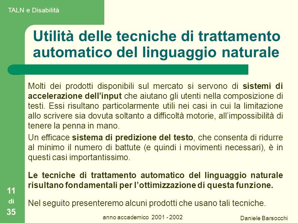 Daniele Barsocchi anno accademico 2001 - 2002 Utilità delle tecniche di trattamento automatico del linguaggio naturale Molti dei prodotti disponibili sul mercato si servono di sistemi di accelerazione dell'input che aiutano gli utenti nella composizione di testi.