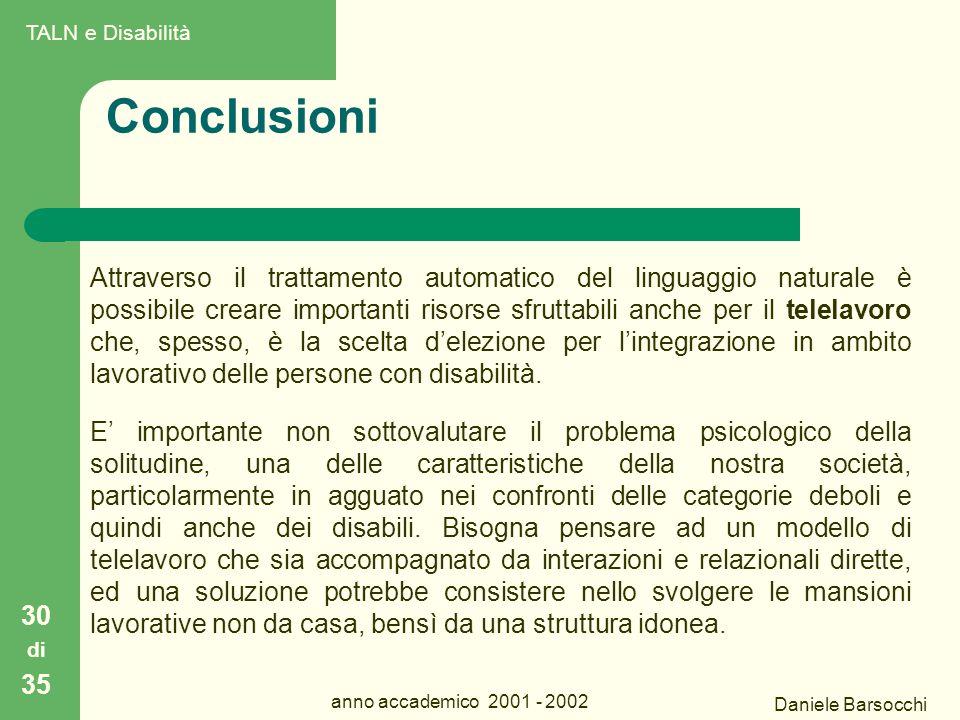 Daniele Barsocchi anno accademico 2001 - 2002 Conclusioni 30 di 35 Attraverso il trattamento automatico del linguaggio naturale è possibile creare importanti risorse sfruttabili anche per il telelavoro che, spesso, è la scelta d'elezione per l'integrazione in ambito lavorativo delle persone con disabilità.