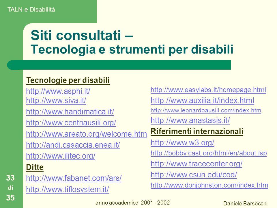 Daniele Barsocchi anno accademico 2001 - 2002 Siti consultati – Tecnologia e strumenti per disabili 33 di 35 Tecnologie per disabili http://www.asphi.it/ http://www.siva.it/ http://www.handimatica.it/ http://www.centriausili.org/ http://www.areato.org/welcome.htm http://andi.casaccia.enea.it/ http://www.ilitec.org/ Ditte http://www.fabanet.com/ars/ http://www.tiflosystem.it/ http://www.easylabs.it/homepage.html http://www.auxilia.it/index.html http://www.leonardoausili.com/index.htm http://www.anastasis.it/ Riferimenti internazionali http://www.w3.org/ http://bobby.cast.org/html/en/about.jsp http://www.tracecenter.org/ http://www.csun.edu/cod/ http://www.donjohnston.com/index.htm TALN e Disabilità