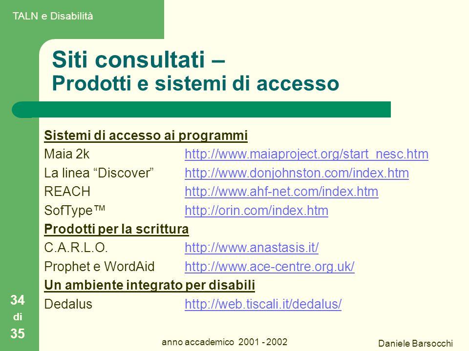 Daniele Barsocchi anno accademico 2001 - 2002 Siti consultati – Prodotti e sistemi di accesso 34 di 35 Sistemi di accesso ai programmi Maia 2k http://www.maiaproject.org/start_nesc.htmhttp://www.maiaproject.org/start_nesc.htm La linea Discover http://www.donjohnston.com/index.htmhttp://www.donjohnston.com/index.htm REACH http://www.ahf-net.com/index.htmhttp://www.ahf-net.com/index.htm SofType™http://orin.com/index.htmhttp://orin.com/index.htm Prodotti per la scrittura C.A.R.L.O.http://www.anastasis.it/http://www.anastasis.it/ Prophet e WordAidhttp://www.ace-centre.org.uk/http://www.ace-centre.org.uk/ Un ambiente integrato per disabili Dedalus http://web.tiscali.it/dedalus/http://web.tiscali.it/dedalus/ TALN e Disabilità