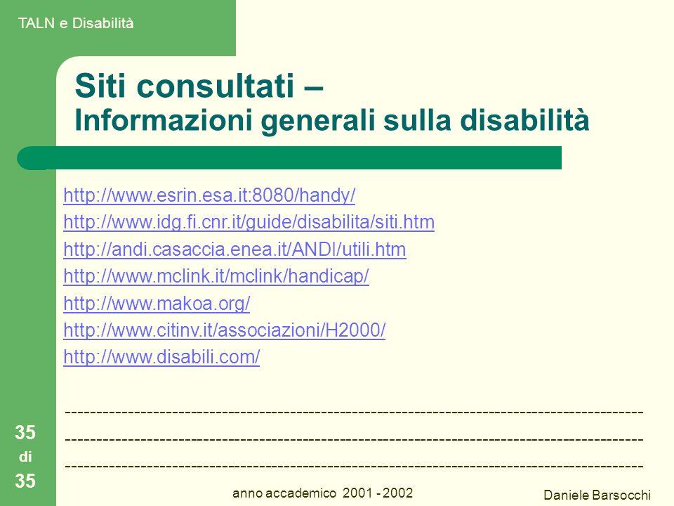 Daniele Barsocchi anno accademico 2001 - 2002 Siti consultati – Informazioni generali sulla disabilità 35 di 35 http://www.esrin.esa.it:8080/handy/ http://www.idg.fi.cnr.it/guide/disabilita/siti.htm http://andi.casaccia.enea.it/ANDI/utili.htm http://www.mclink.it/mclink/handicap/ http://www.makoa.org/ http://www.citinv.it/associazioni/H2000/ http://www.disabili.com/ --------------------------------------------------------------------------------------------- TALN e Disabilità