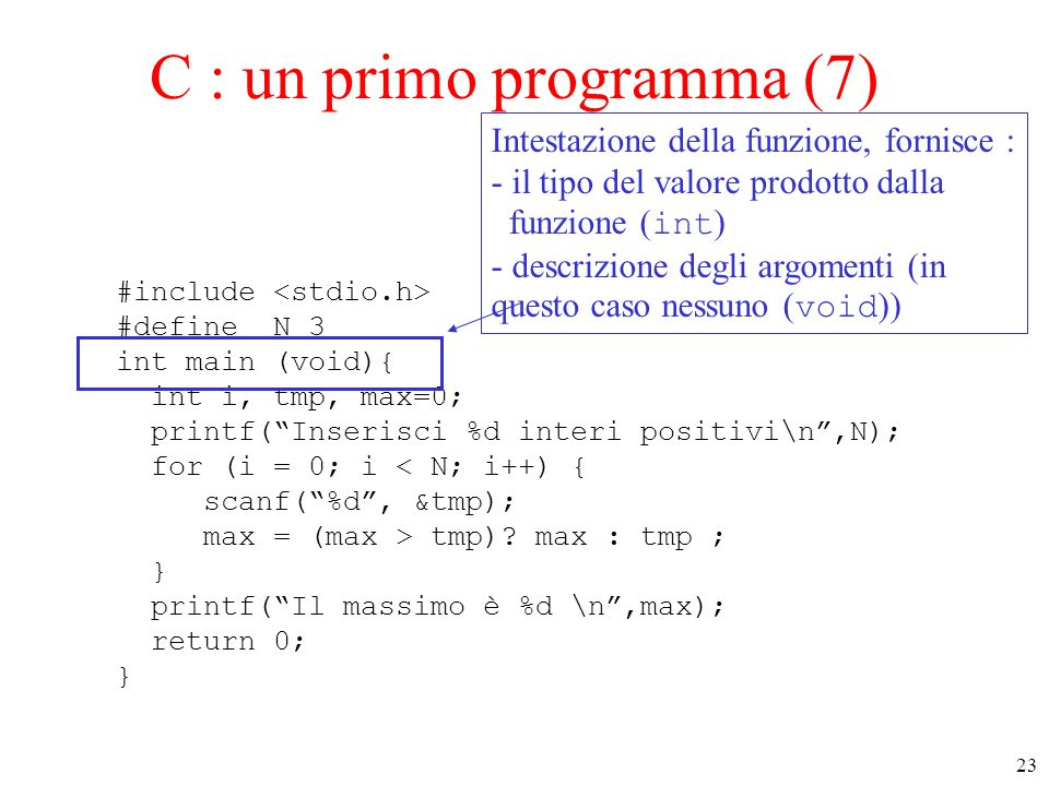 "23 C : un primo programma (7) #include #define N 3 int main (void){ int i, tmp, max=0; printf(""Inserisci %d interi positivi\n"",N); for (i = 0; i < N;"