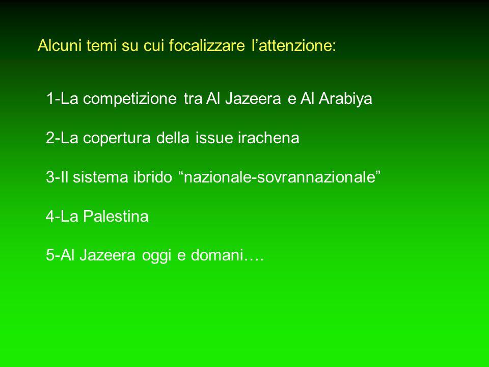 Alcuni temi su cui focalizzare l'attenzione: 1-La competizione tra Al Jazeera e Al Arabiya 2-La copertura della issue irachena 3-Il sistema ibrido nazionale-sovrannazionale 4-La Palestina 5-Al Jazeera oggi e domani….