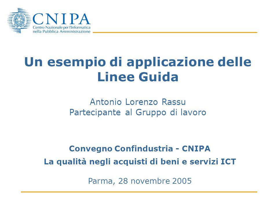 Un esempio di applicazione delle Linee Guida Antonio Lorenzo Rassu Partecipante al Gruppo di lavoro Convegno Confindustria - CNIPA La qualità negli acquisti di beni e servizi ICT Parma, 28 novembre 2005