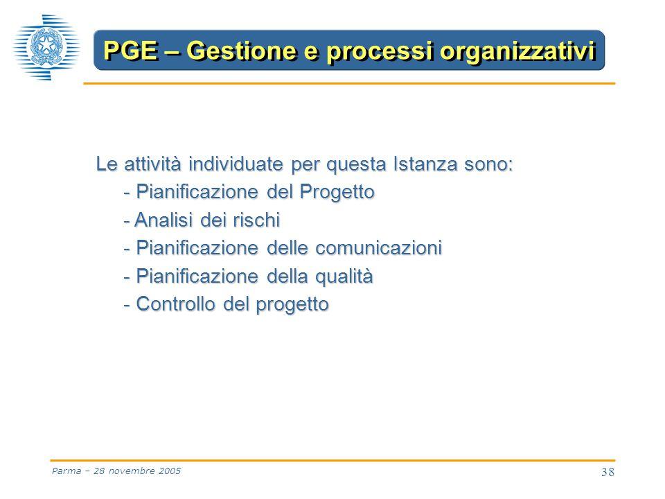 38 Parma – 28 novembre 2005 Le attività individuate per questa Istanza sono: - Pianificazione del Progetto - Analisi dei rischi - Pianificazione delle comunicazioni - Pianificazione della qualità - Controllo del progetto PGE – Gestione e processi organizzativi